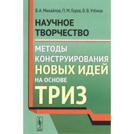 Михайлов В., Горев П., Утемов В. Научное творчество. Методы конструирования новых идей на основе ТРИЗ