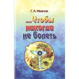 Иванов Г. …Чтобы никогда не болеть