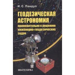 Пандул И. Геодезическая астрономия применительно к решению инженерно-геодезических задач