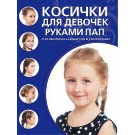 Крашенинникова Д. (ред.) Косички для девочек руками пап. 35 вариантов на каждый день и для праздника