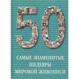 Голованова А. 50. Самые знаменитые шедевры мировой живописи. Иллюстрированная энциклопедия