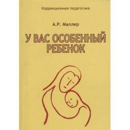 Маллер А. У вас особенный ребенок. Книга для родителей