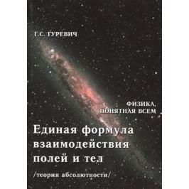 Гуревич Г. Единая формула взаимодействия полей и тел (теория абсолютности)