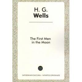 Wells H. The First Men in the Moon. A Novel in English. 1901 = Первые люди на Луне. Роман на английском языке