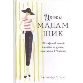 Скотт Дж. Уроки мадам Шик. 20 секретов стиля, которые я узнала, пока жила в Париже