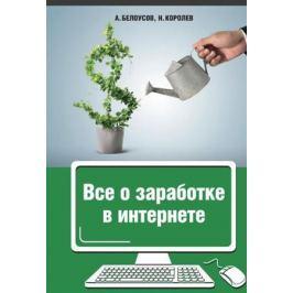 Белоусов А., Королев Н. Все о заработке в Интернете