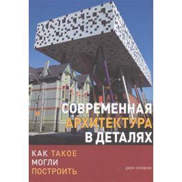 Зуковски Дж. Современная архитектура в деталях. Как такое могли построить