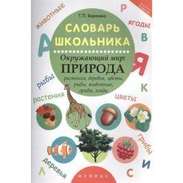 Воронина Т. Словарь школьника. Окружающий мир: Природа. Растения, деревья, цветы, рыбы, животные, грибы, ягоды