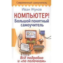 Жуков И. Компьютер! Большой понятный самоучитель