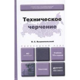 Вышнепольский И. Техническое черчение. Учебник для вузов и ссузов. 10-е издание, переработанное и дополненное