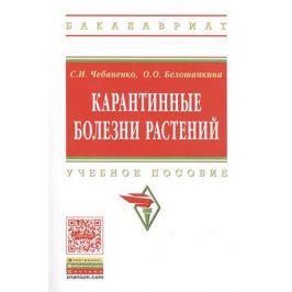Чебаненко С., Белошапкина О. Карантинные болезни растений. Учебное пособие