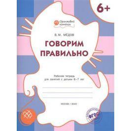 Медов В. Говорим правильно. Рабочая тетрадь для занятий с детьми 6-7 лет