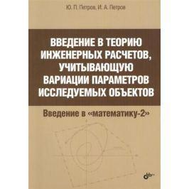 Петров Ю., Петров И. Введение в теорию инженерных расчетов, учитывающую вариации параметров исследуемых объектов