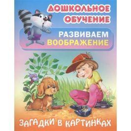 Кузьмина Т. (ред.) Развиваем воображение. Загадки в картинках. Русские народные загадки