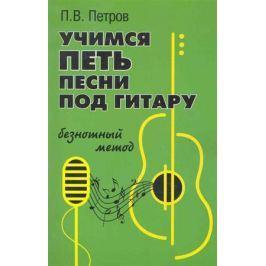 Петров П. Учимся петь песни под гитару Безнотный метод