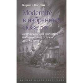 Кобрин К. Modernite в избранных сюжетах. Некоторые случаи частного и общественного сознания XIX-XX веков