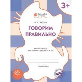 Медов В. Говорим правильно. Рабочая тетрадь для занятий с детьми 3-4 лет