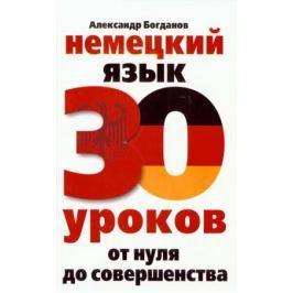 Богданов А. Немецкий язык 30 уроков От нуля до совершенства