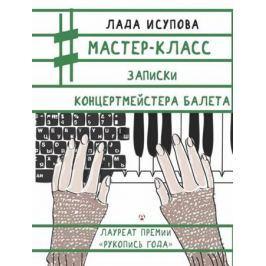 Исупова Л. Мастер-класс. Записки концертмейстера балета. Второе издание