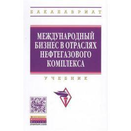 Линник Ю., Афанасьев В., Казак А. (ред.) Международный бизнес в отраслях нефтегазового комплекса. Учебник