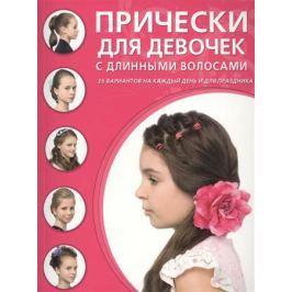 Крашенинникова Д. (ред.) Прически для девочек с длинными волосами. 35 вариантов на каждый день и для праздника