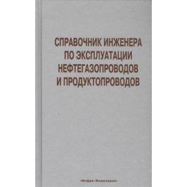 Земенков Ю. Д. Справочник инженера по эксплуатации нефтегазопроводов и продуктопроводов