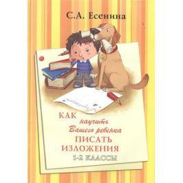 Есенина С. Как научить Вашего ребенка писать изложения. 1-2 классы