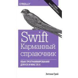 Грей Э. Swift. Карманный справочник. Язык программирования для IOS и MAC OS X. 2-е издание