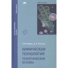 Хейфец Л., Зеленко В. Химическая технология. Теоретические основы. Учебное пособие