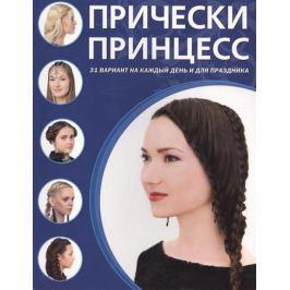 Крашенинникова Д. (ред.) Прически принцесс. 31 вариант нак каждый день и для праздника
