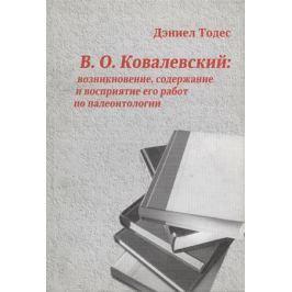 Тодес Д. В.О. Ковалевский: возникновение, содержание и восприятие его работ по палеонтологии