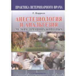 Кэрролл Г. (ред.) Анестезиология и анальгезия мелких домашних животных