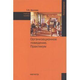 Хохлова Т. Организационное поведение (Теория менеджмента: Организационное поведение). Практикум. Учебное пособие