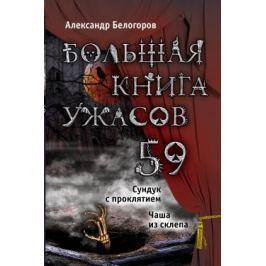 Белогоров А. Большая книга ужасов 59: Сундук с проклятием. Чаша из склепа