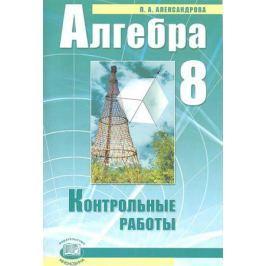 Александрова Л. Алгебра. 8 класс. Контрольные работы для учащихся общеобразовательных учреждений