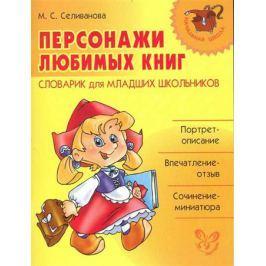 Селиванова М. Персонажи любимых книг Словарик для млад. школьн.