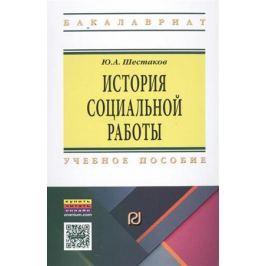 Шестаков Ю. История социальной работы. Учебное пособие