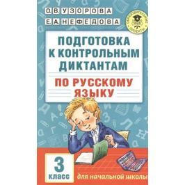 Узорова О., Нефедова Е. Подготовка к контрольным диктантам по русскому языку. 3 класс. Для начальной школы