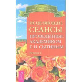Сытин Г. Исцеляющие сеансы, проведенные академиком Г.Н. Сытиным. Книга 1