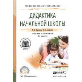 Дмитриев А., Дмитриев Ю. Дидактика начальной школы. Учебник и практикум для СПО