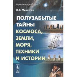 Михайлов О. Полузабытые тайны Космоса, Земли, Моря, Техники и Истории. Книга 1