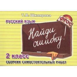 Шклярова Т. Найди ошибку. Русский язык. 2 класс. Сборник самостоятельных работ
