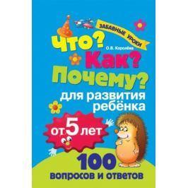 Королева О. Что? Как? Почему? 100 вопросов и ответов для развития ребенка от 5 лет
