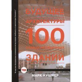 Кушнер М. Будущее архитектуры. 100 самых необычных зданий