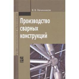 Овчинников В. Производство сварных конструкций: учебник