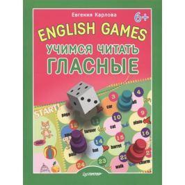 Карлова Е. English Games. Учимся читать гласные