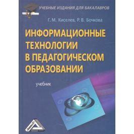 Киселев Г., Бочкова Р. Информационные технологии в педагогическом образовании. Учебник