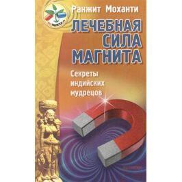 Моханти Р. Лечебная сила магнита. Секреты индийских мудрецов