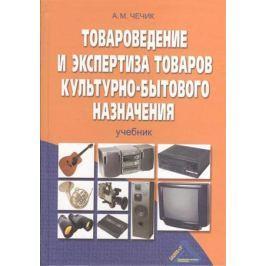 Чечик А. Товароведение и экспертиза товаров культур.-быт. назначения Учебник
