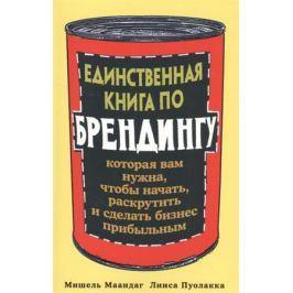 Маандаг М., Пуолакка Л. Единственная книга по брендингу, которая вам нужна, чтобы начать, раскрутить и сделать бизнес прибыльным